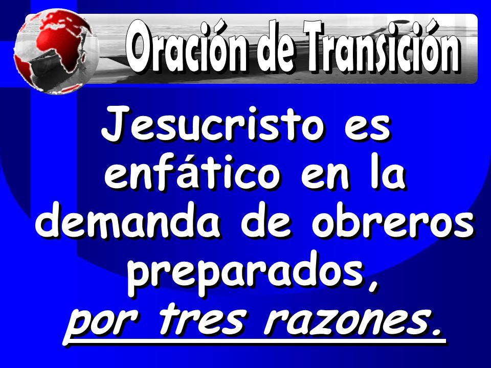 Oración de Transición Jesucristo es enfático en la demanda de obreros preparados, por tres razones.