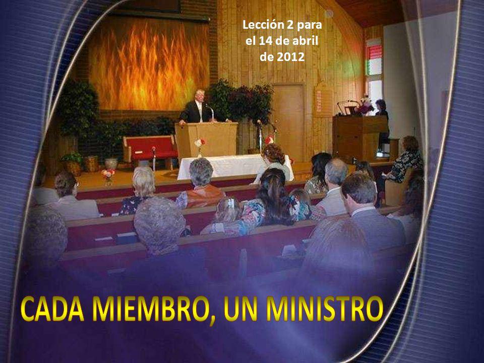 Lección 2 para el 14 de abril de 2012 CADA MIEMBRO, UN MINISTRO