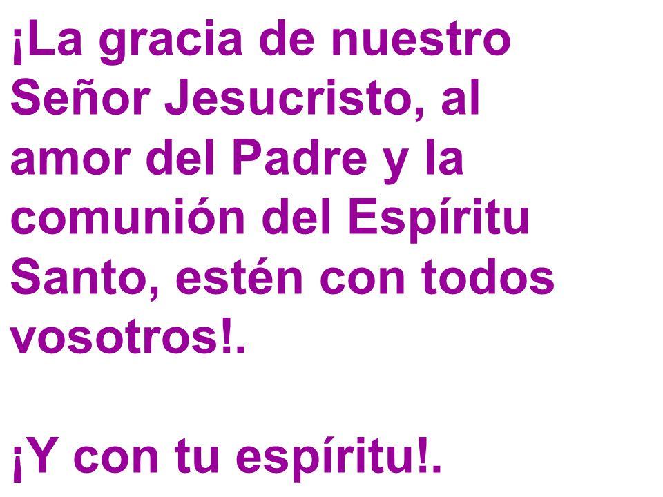 ¡La gracia de nuestro Señor Jesucristo, al amor del Padre y la comunión del Espíritu Santo, estén con todos vosotros!.