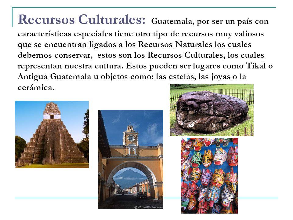 Recursos Culturales: Guatemala, por ser un país con características especiales tiene otro tipo de recursos muy valiosos que se encuentran ligados a los Recursos Naturales los cuales debemos conservar, estos son los Recursos Culturales, los cuales representan nuestra cultura.