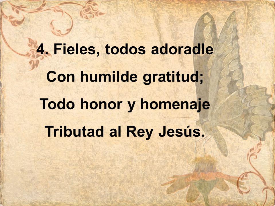 4. Fieles, todos adoradle Con humilde gratitud; Todo honor y homenaje Tributad al Rey Jesús.
