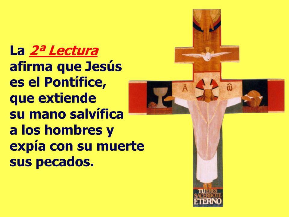 La 2ª Lectura afirma que Jesús es el Pontífice, que extiende su mano salvífica a los hombres y expía con su muerte sus pecados.