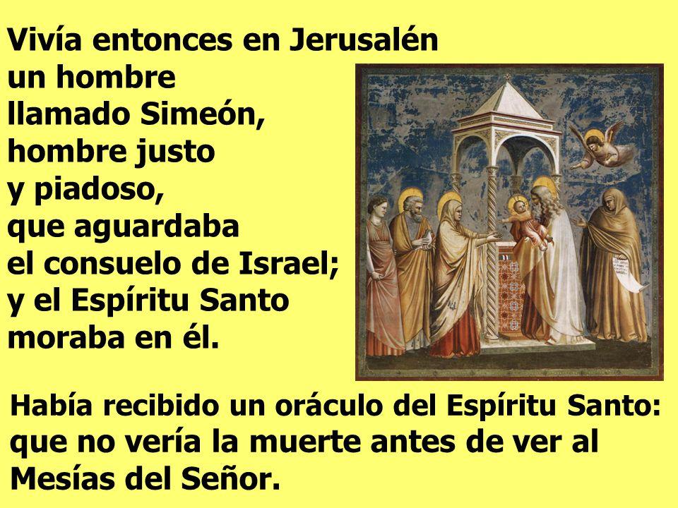 Vivía entonces en Jerusalén un hombre llamado Simeón, hombre justo y piadoso, que aguardaba el consuelo de Israel; y el Espíritu Santo moraba en él.