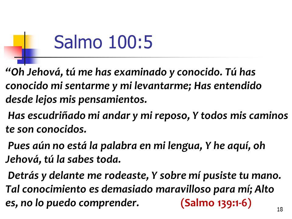 Salmo 100:5 Oh Jehová, tú me has examinado y conocido. Tú has conocido mi sentarme y mi levantarme; Has entendido desde lejos mis pensamientos.