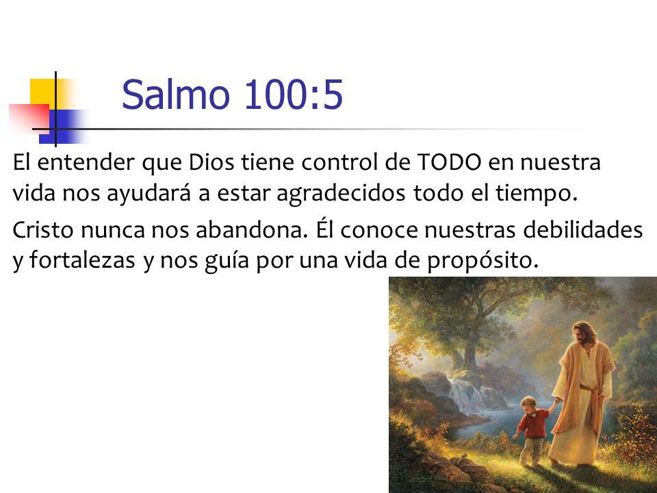 Salmo 100:5 El entender que Dios tiene control de TODO en nuestra vida nos ayudará a estar agradecidos todo el tiempo.