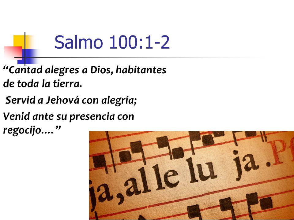 Salmo 100:1-2 Cantad alegres a Dios, habitantes de toda la tierra.