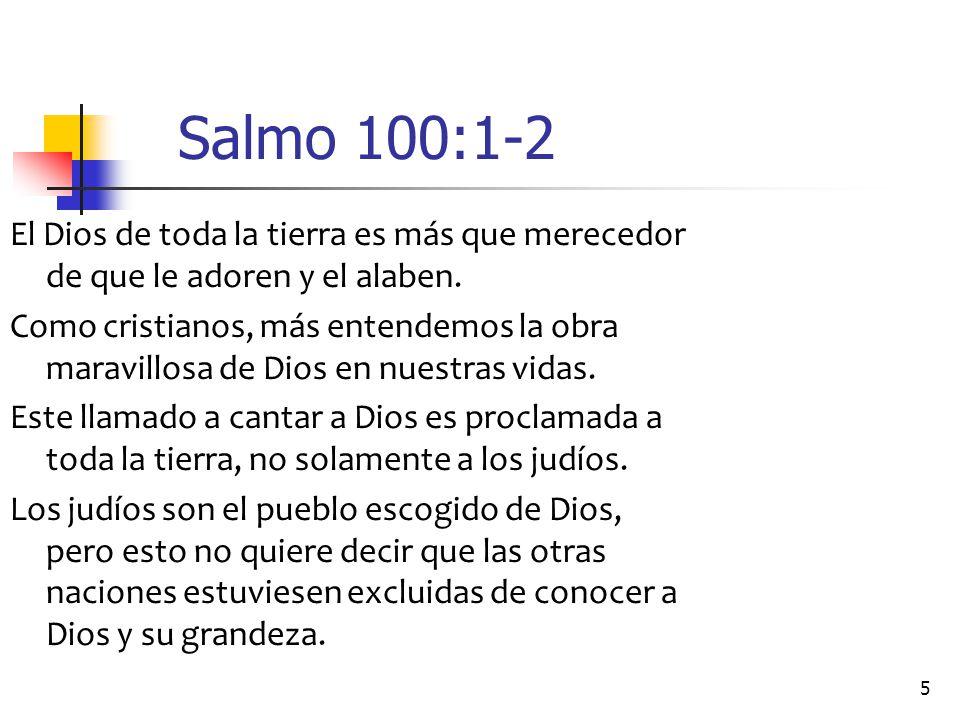 Salmo 100:1-2 El Dios de toda la tierra es más que merecedor de que le adoren y el alaben.