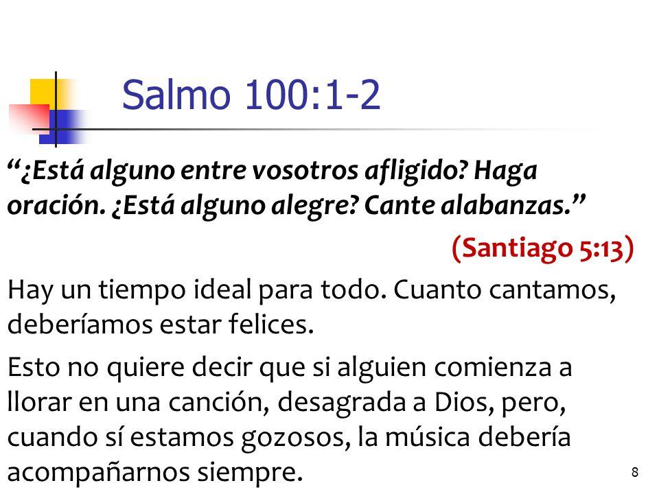 Salmo 100:1-2 ¿Está alguno entre vosotros afligido Haga oración. ¿Está alguno alegre Cante alabanzas.