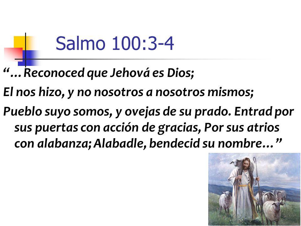 Salmo 100:3-4 …Reconoced que Jehová es Dios;