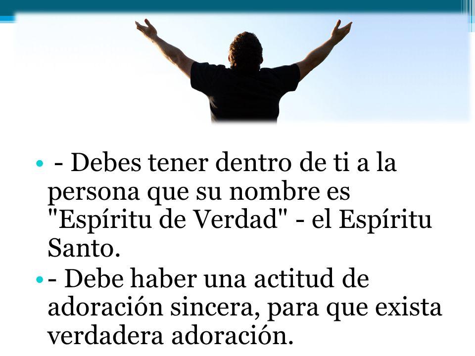 - Debes tener dentro de ti a la persona que su nombre es Espíritu de Verdad - el Espíritu Santo.