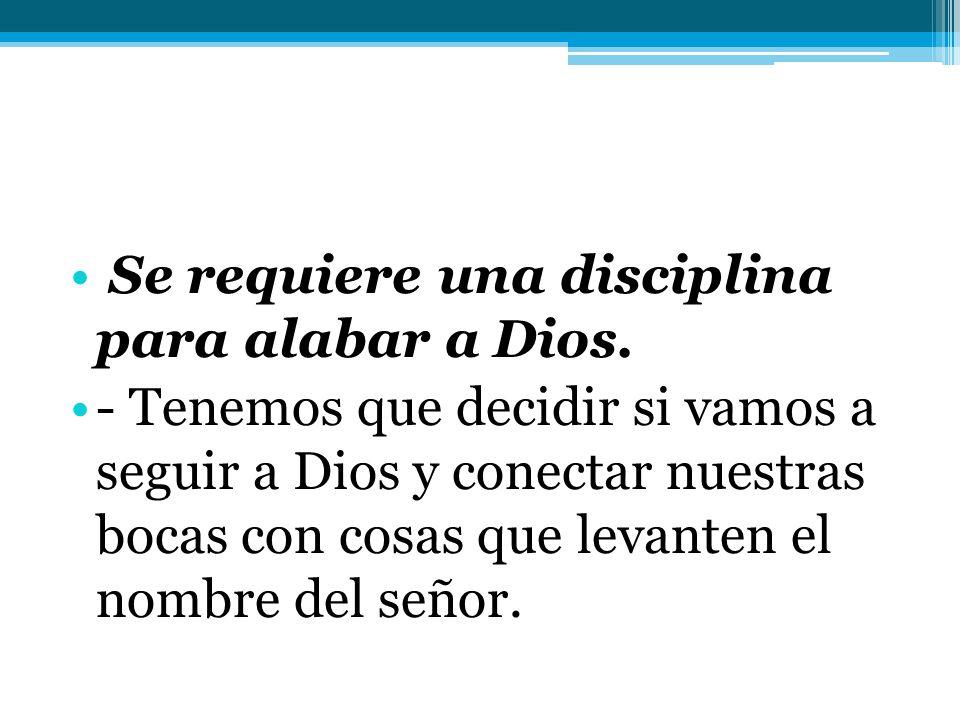 Se requiere una disciplina para alabar a Dios.