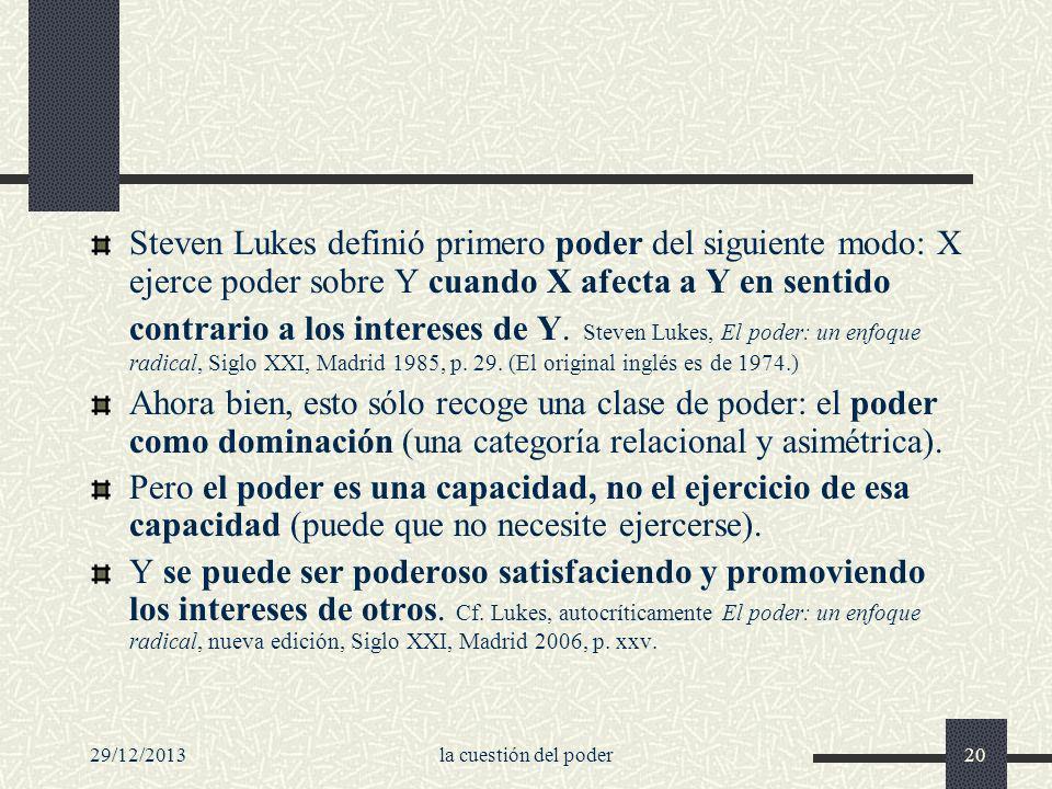 Steven Lukes definió primero poder del siguiente modo: X ejerce poder sobre Y cuando X afecta a Y en sentido contrario a los intereses de Y. Steven Lukes, El poder: un enfoque radical, Siglo XXI, Madrid 1985, p. 29. (El original inglés es de 1974.)