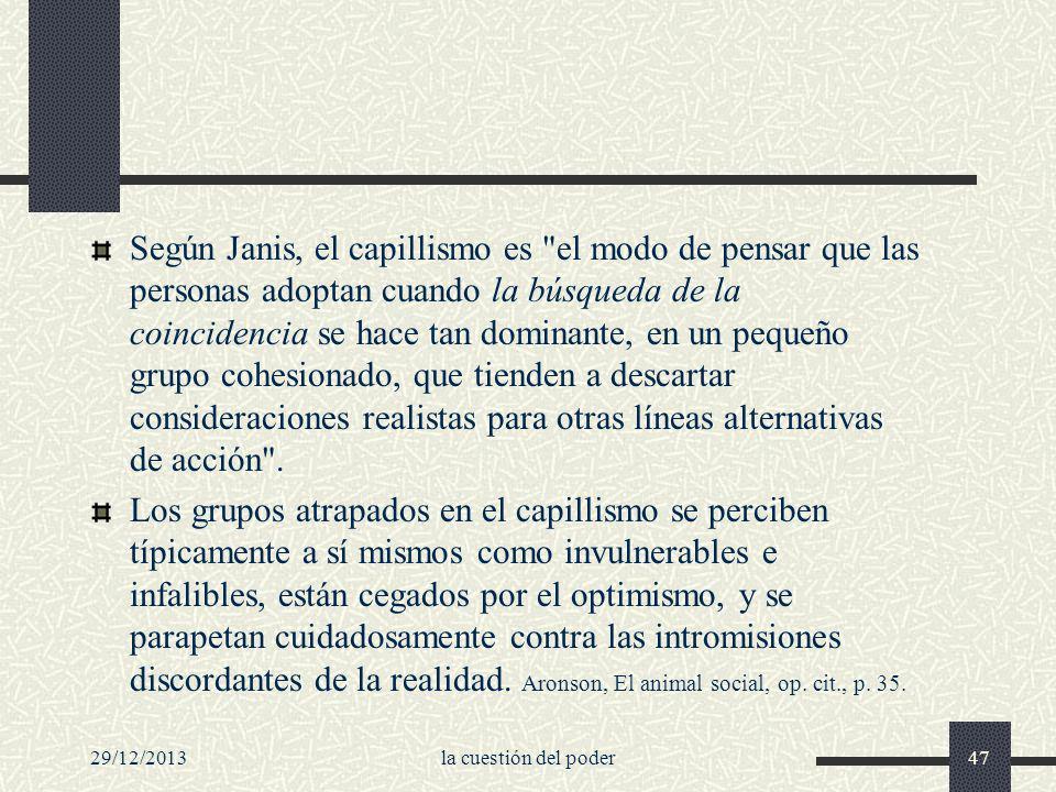 Según Janis, el capillismo es el modo de pensar que las personas adoptan cuando la búsqueda de la coincidencia se hace tan dominante, en un pequeño grupo cohesionado, que tienden a descartar consideraciones realistas para otras líneas alternativas de acción .
