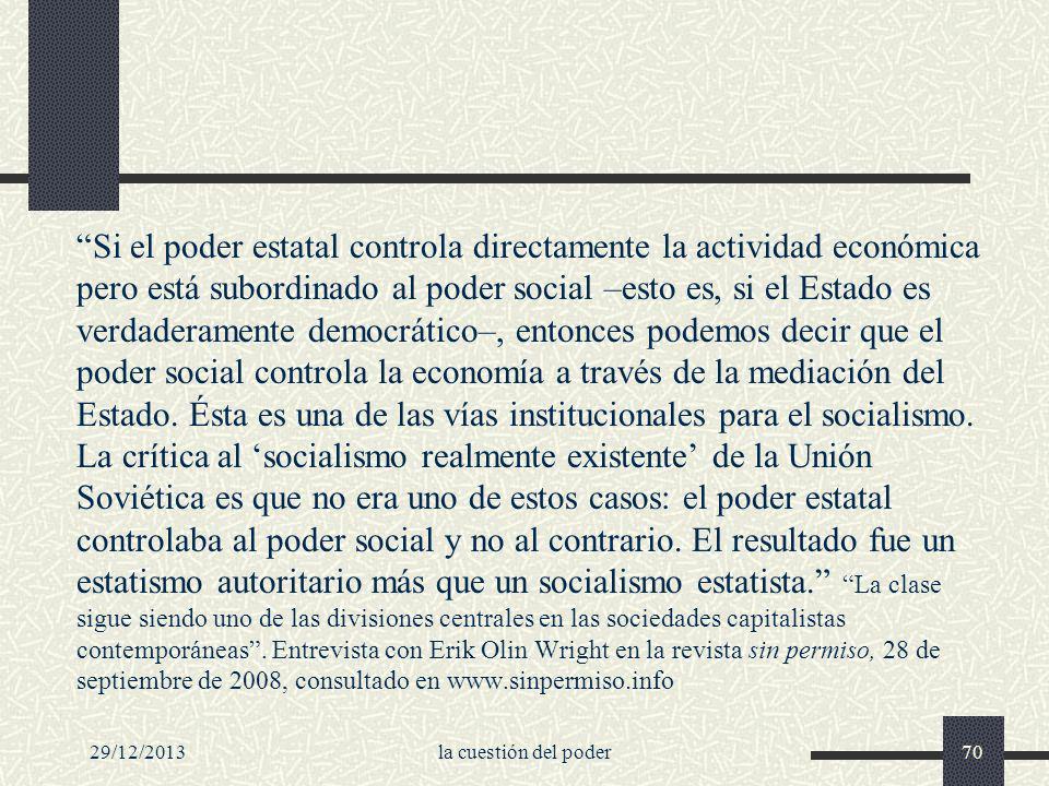 Si el poder estatal controla directamente la actividad económica pero está subordinado al poder social –esto es, si el Estado es verdaderamente democrático–, entonces podemos decir que el poder social controla la economía a través de la mediación del Estado. Ésta es una de las vías institucionales para el socialismo. La crítica al 'socialismo realmente existente' de la Unión Soviética es que no era uno de estos casos: el poder estatal controlaba al poder social y no al contrario. El resultado fue un estatismo autoritario más que un socialismo estatista. La clase sigue siendo uno de las divisiones centrales en las sociedades capitalistas contemporáneas . Entrevista con Erik Olin Wright en la revista sin permiso, 28 de septiembre de 2008, consultado en www.sinpermiso.info