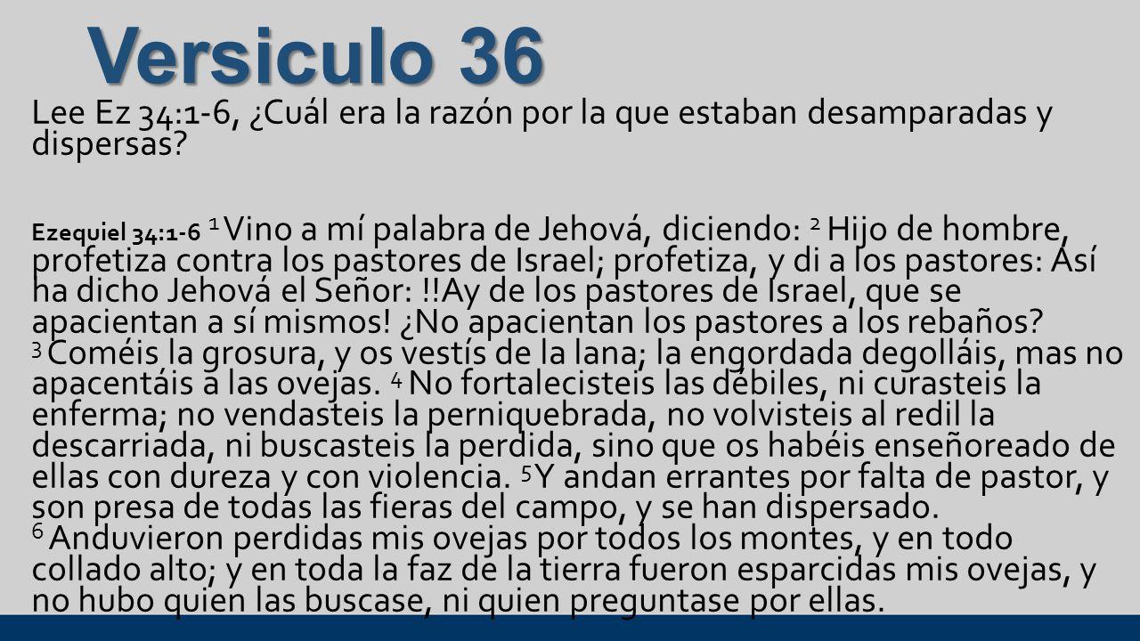 Versiculo 36 Lee Ez 34:1-6, ¿Cuál era la razón por la que estaban desamparadas y dispersas