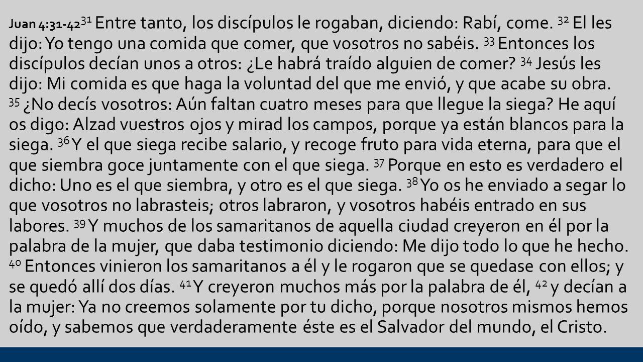 Juan 4:31-4231 Entre tanto, los discípulos le rogaban, diciendo: Rabí, come.