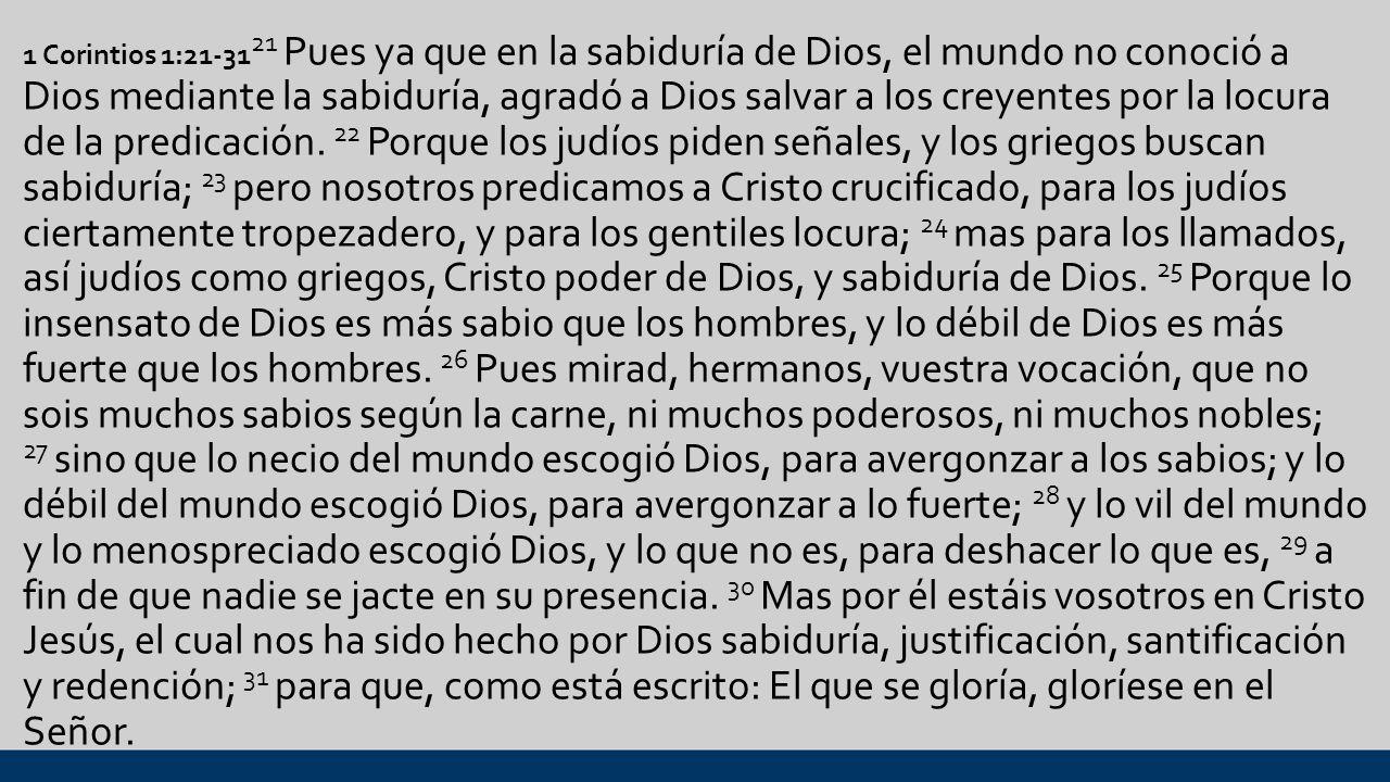 1 Corintios 1:21-3121 Pues ya que en la sabiduría de Dios, el mundo no conoció a Dios mediante la sabiduría, agradó a Dios salvar a los creyentes por la locura de la predicación.