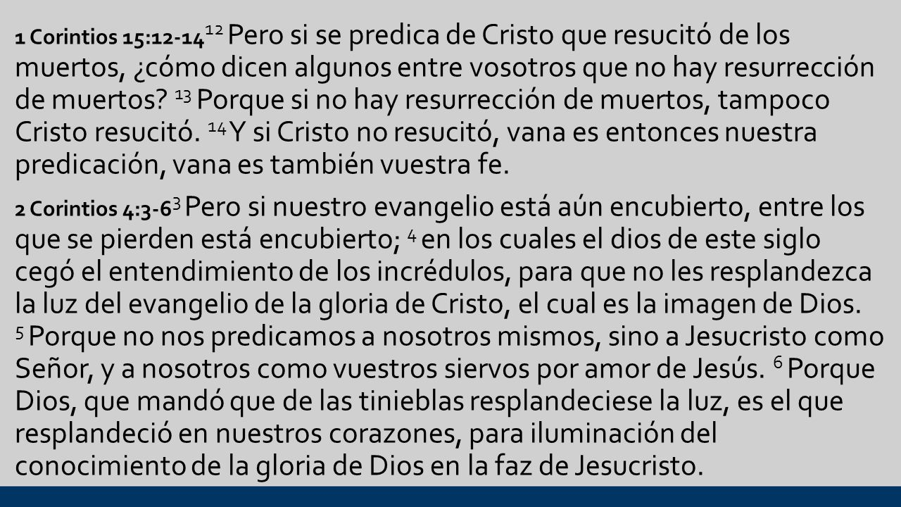 1 Corintios 15:12-1412 Pero si se predica de Cristo que resucitó de los muertos, ¿cómo dicen algunos entre vosotros que no hay resurrección de muertos.