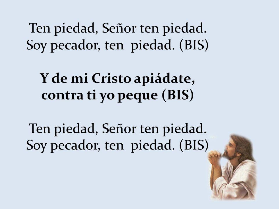 Y de mi Cristo apiádate, contra ti yo peque (BIS)
