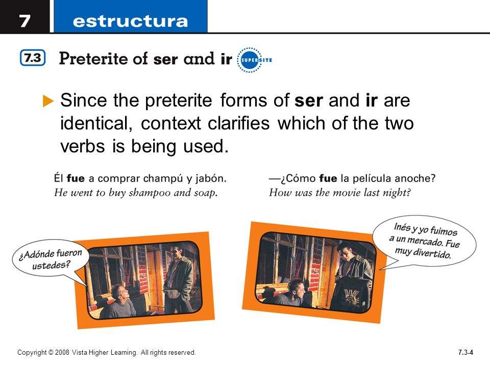 Since the preterite forms of ser and ir are identical, context clarifies which of the two verbs is being used.
