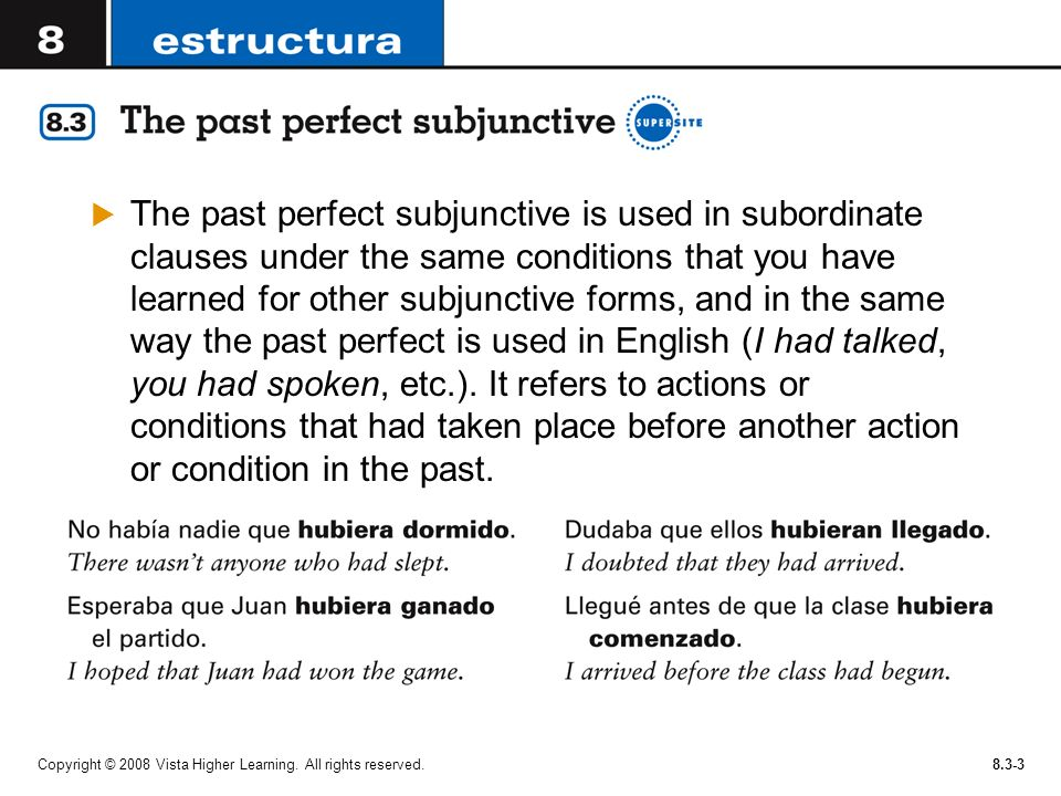 The past perfect subjunctive is used in subordinate clauses under the same conditions that you have learned for other subjunctive forms, and in the same way the past perfect is used in English (I had talked, you had spoken, etc.). It refers to actions or conditions that had taken place before another action or condition in the past.