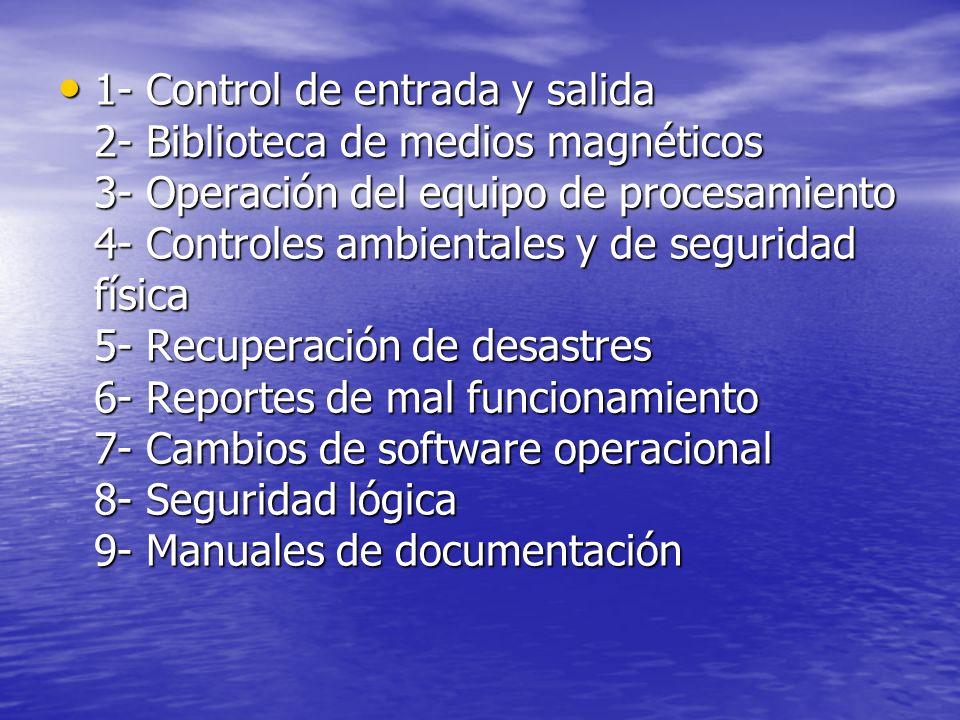 1- Control de entrada y salida 2- Biblioteca de medios magnéticos 3- Operación del equipo de procesamiento 4- Controles ambientales y de seguridad física 5- Recuperación de desastres 6- Reportes de mal funcionamiento 7- Cambios de software operacional 8- Seguridad lógica 9- Manuales de documentación