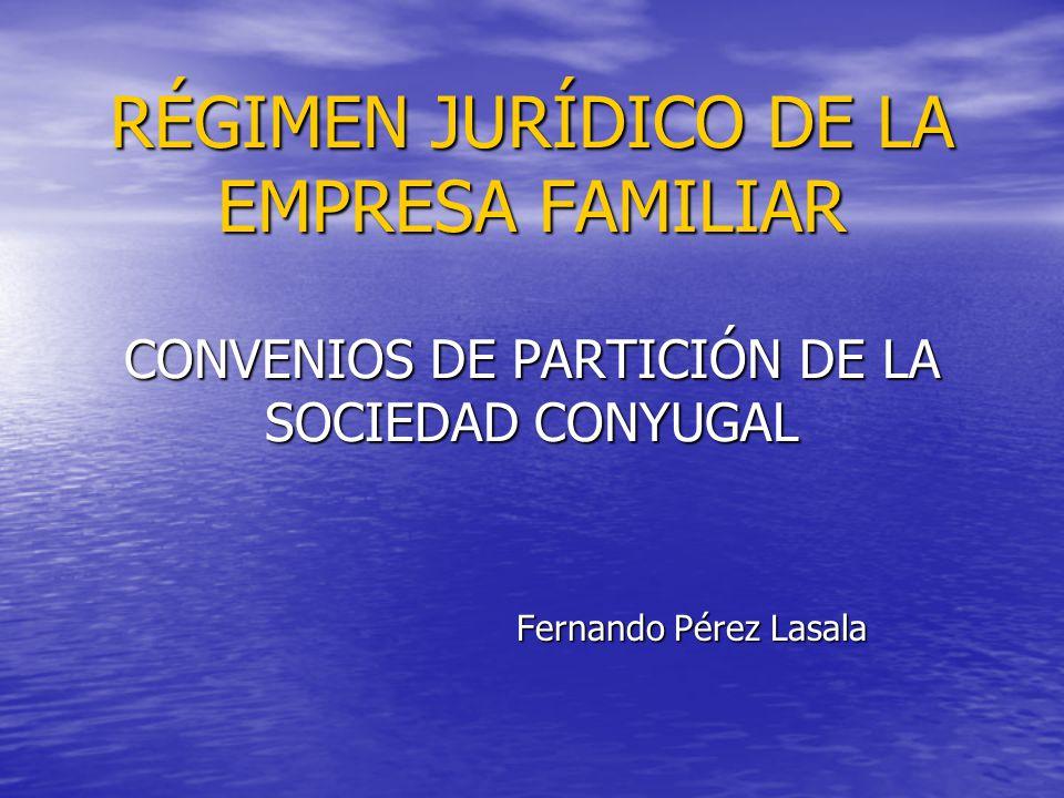 RÉGIMEN JURÍDICO DE LA EMPRESA FAMILIAR CONVENIOS DE PARTICIÓN DE LA SOCIEDAD CONYUGAL