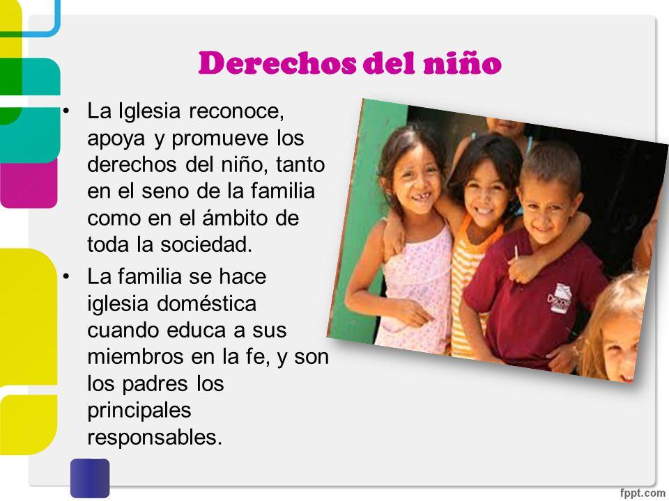 Derechos del niño La Iglesia reconoce, apoya y promueve los derechos del niño, tanto en el seno de la familia como en el ámbito de toda la sociedad.