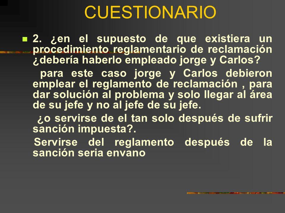 CUESTIONARIO 2. ¿en el supuesto de que existiera un procedimiento reglamentario de reclamación ¿debería haberlo empleado jorge y Carlos