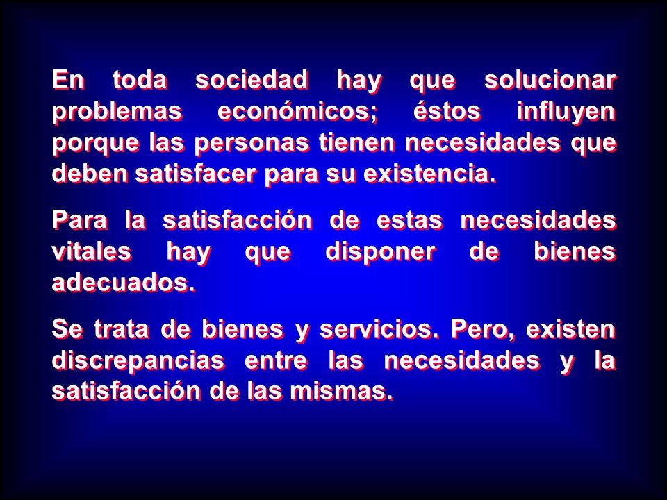 En toda sociedad hay que solucionar problemas económicos; éstos influyen porque las personas tienen necesidades que deben satisfacer para su existencia.