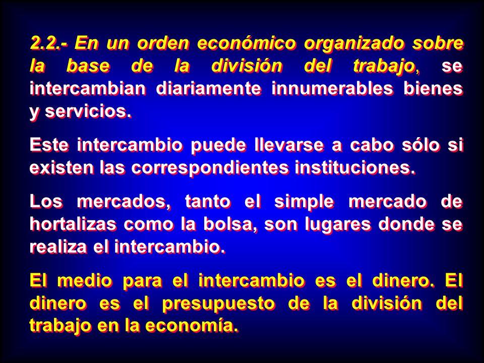 2.2.- En un orden económico organizado sobre la base de la división del trabajo, se intercambian diariamente innumerables bienes y servicios.