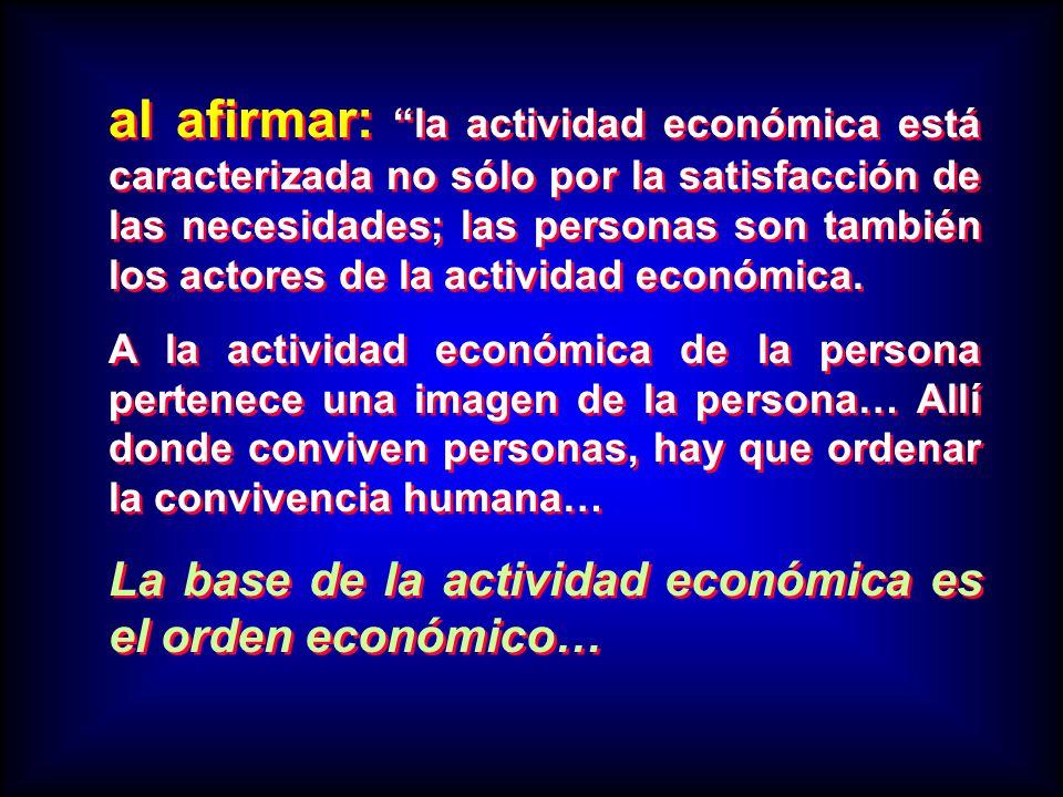 al afirmar: la actividad económica está caracterizada no sólo por la satisfacción de las necesidades; las personas son también los actores de la actividad económica.