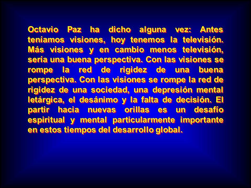 Octavio Paz ha dicho alguna vez: Antes teníamos visiones, hoy tenemos la televisión.