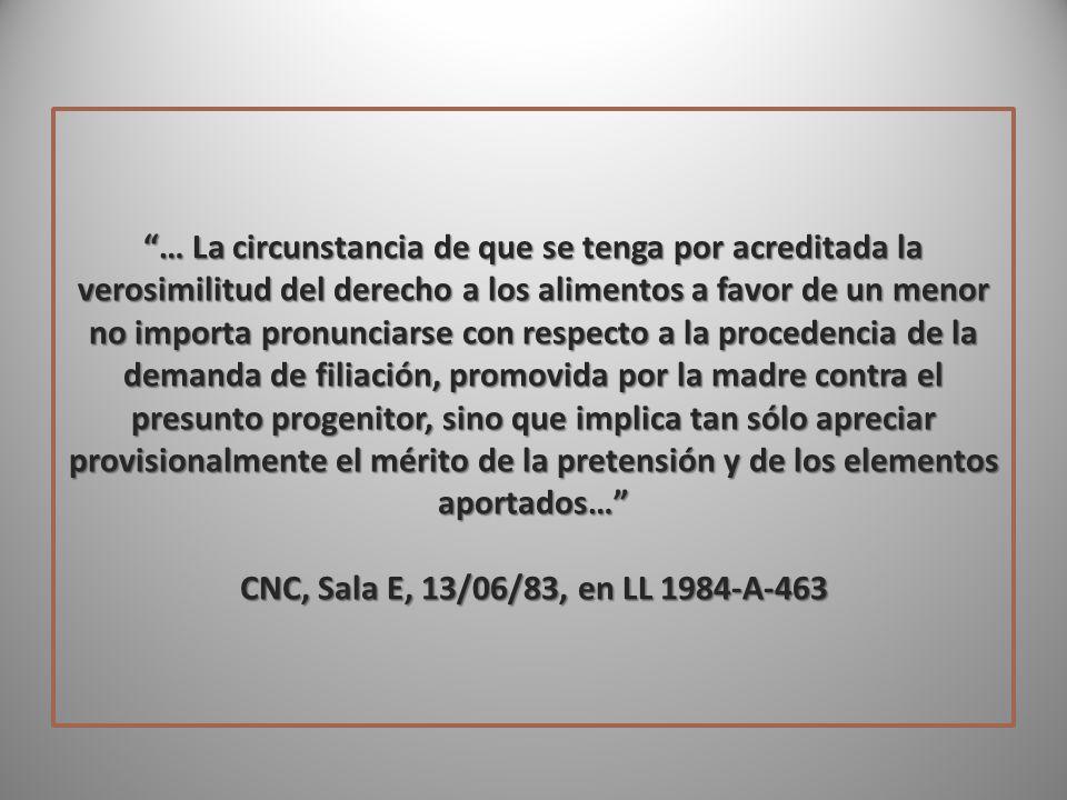 … La circunstancia de que se tenga por acreditada la verosimilitud del derecho a los alimentos a favor de un menor no importa pronunciarse con respecto a la procedencia de la demanda de filiación, promovida por la madre contra el presunto progenitor, sino que implica tan sólo apreciar provisionalmente el mérito de la pretensión y de los elementos aportados… CNC, Sala E, 13/06/83, en LL 1984-A-463