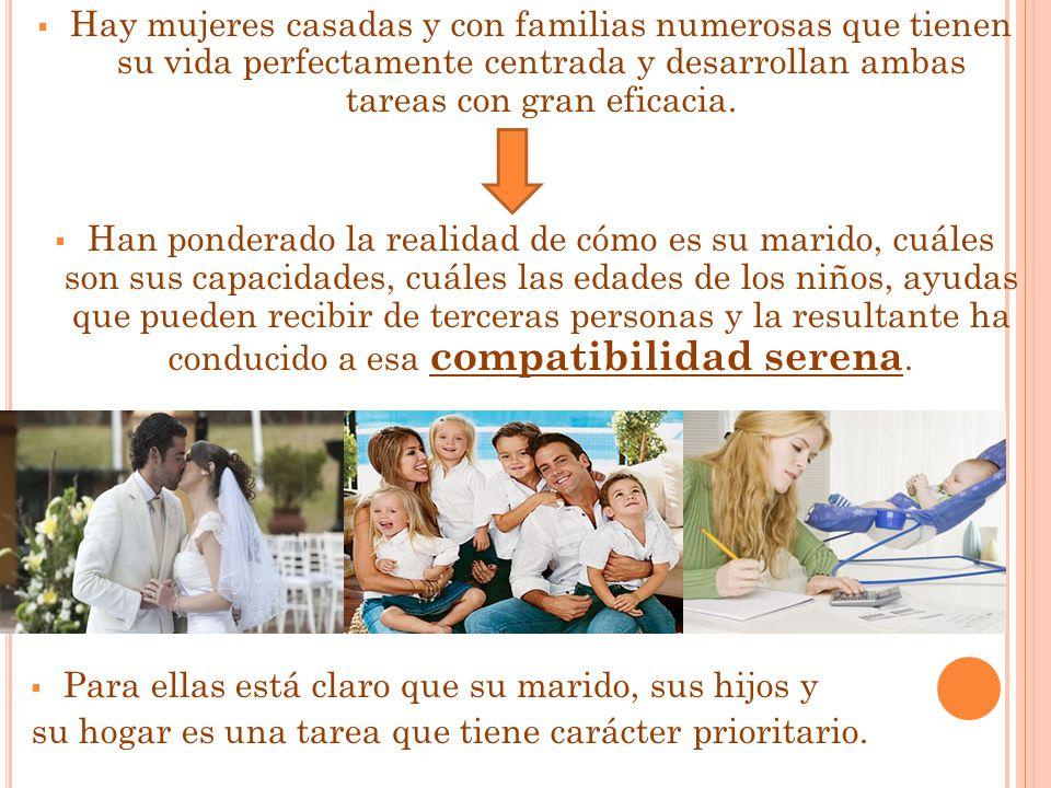 Hay mujeres casadas y con familias numerosas que tienen su vida perfectamente centrada y desarrollan ambas tareas con gran eficacia.