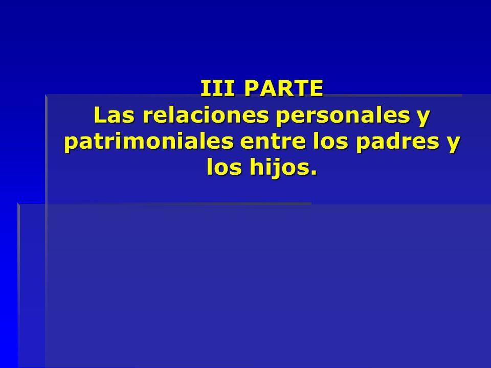 III PARTE Las relaciones personales y patrimoniales entre los padres y los hijos.