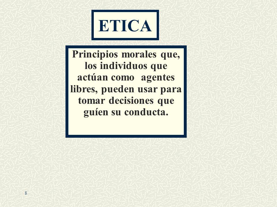 ETICAPrincipios morales que, los individuos que actúan como agentes libres, pueden usar para tomar decisiones que guíen su conducta.