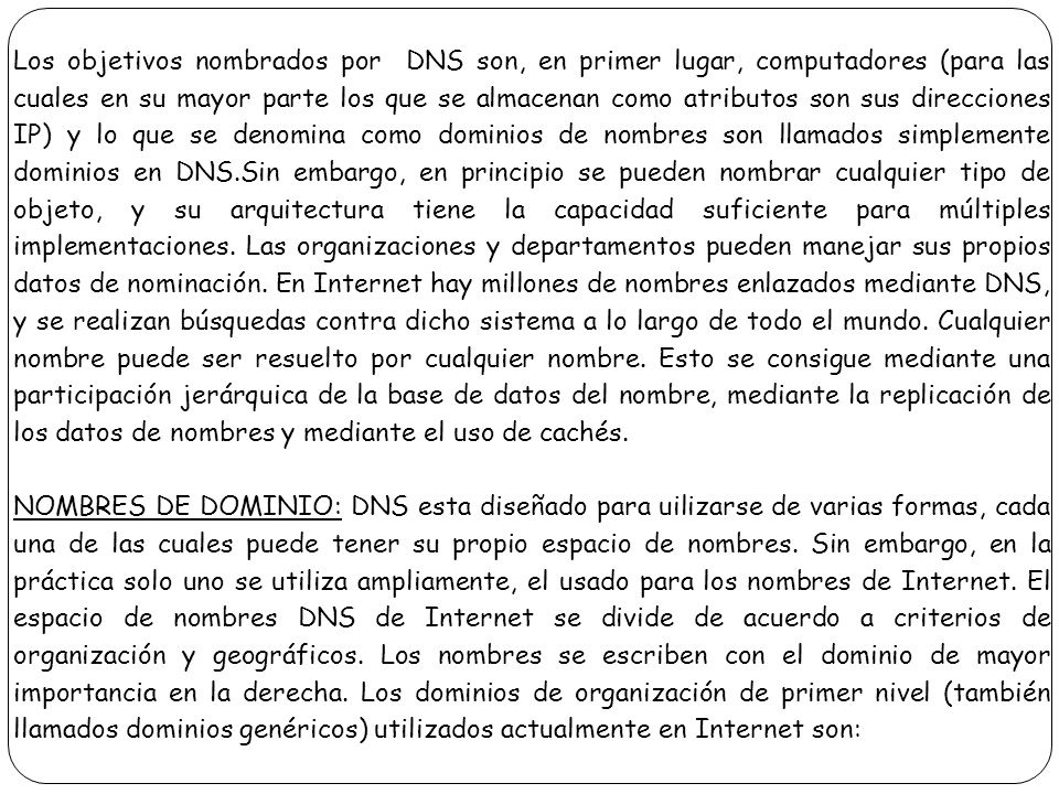 Los objetivos nombrados por DNS son, en primer lugar, computadores (para las cuales en su mayor parte los que se almacenan como atributos son sus direcciones IP) y lo que se denomina como dominios de nombres son llamados simplemente dominios en DNS.Sin embargo, en principio se pueden nombrar cualquier tipo de objeto, y su arquitectura tiene la capacidad suficiente para múltiples implementaciones. Las organizaciones y departamentos pueden manejar sus propios datos de nominación. En Internet hay millones de nombres enlazados mediante DNS, y se realizan búsquedas contra dicho sistema a lo largo de todo el mundo. Cualquier nombre puede ser resuelto por cualquier nombre. Esto se consigue mediante una participación jerárquica de la base de datos del nombre, mediante la replicación de los datos de nombres y mediante el uso de cachés.
