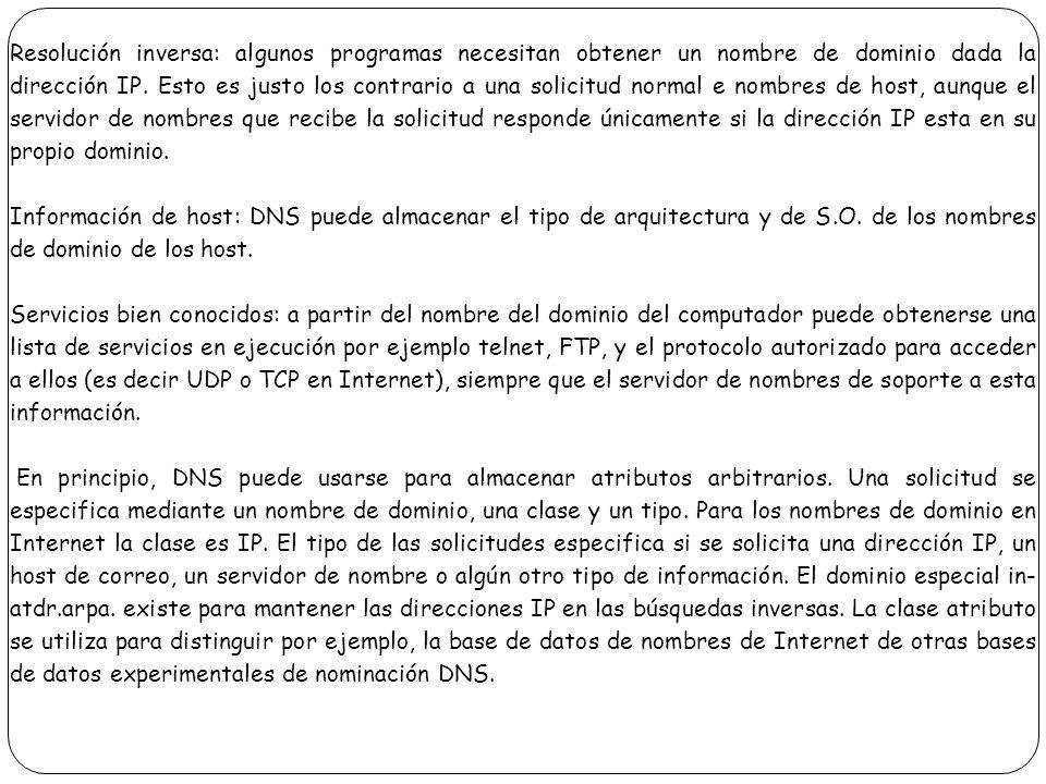 Resolución inversa: algunos programas necesitan obtener un nombre de dominio dada la dirección IP. Esto es justo los contrario a una solicitud normal e nombres de host, aunque el servidor de nombres que recibe la solicitud responde únicamente si la dirección IP esta en su propio dominio.