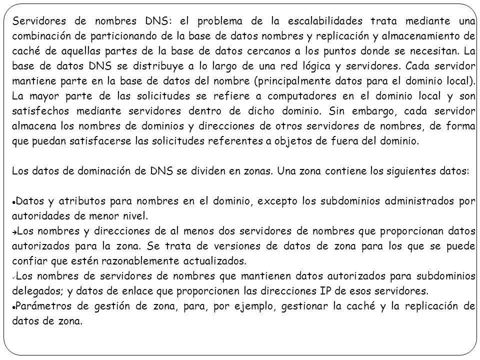 Servidores de nombres DNS: el problema de la escalabilidades trata mediante una combinación de particionando de la base de datos nombres y replicación y almacenamiento de caché de aquellas partes de la base de datos cercanos a los puntos donde se necesitan. La base de datos DNS se distribuye a lo largo de una red lógica y servidores. Cada servidor mantiene parte en la base de datos del nombre (principalmente datos para el dominio local). La mayor parte de las solicitudes se refiere a computadores en el dominio local y son satisfechos mediante servidores dentro de dicho dominio. Sin embargo, cada servidor almacena los nombres de dominios y direcciones de otros servidores de nombres, de forma que puedan satisfacerse las solicitudes referentes a objetos de fuera del dominio.