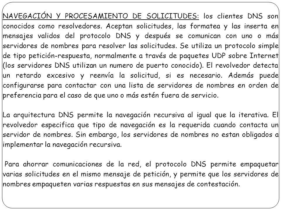 NAVEGACIÓN Y PROCESAMIENTO DE SOLICITUDES: los clientes DNS son conocidos como resolvedores. Aceptan solicitudes, las formatea y las inserta en mensajes validos del protocolo DNS y después se comunican con uno o más servidores de nombres para resolver las solicitudes. Se utiliza un protocolo simple de tipo petición-respuesta, normalmente a través de paquetes UDP sobre Internet (los servidores DNS utilizan un numero de puerto conocido). El revolvedor detecta un retardo excesivo y reenvía la solicitud, si es necesario. Además puede configurarse para contactar con una lista de servidores de nombres en orden de preferencia para el caso de que uno o más estén fuera de servicio.