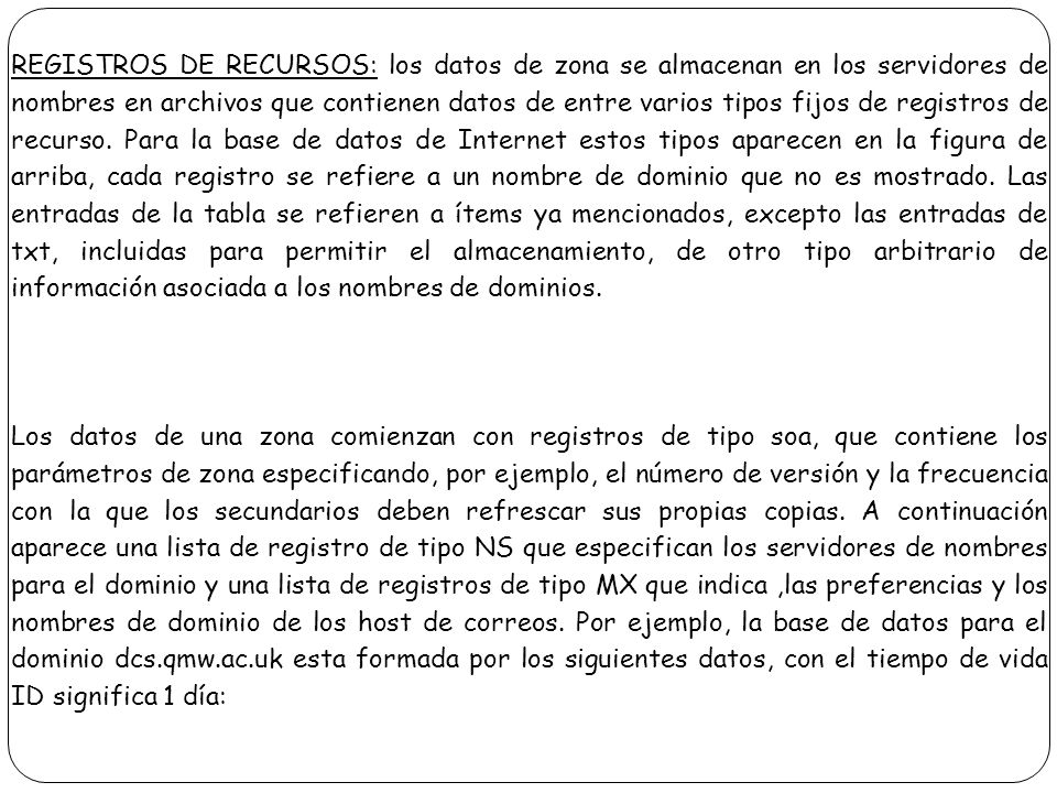 REGISTROS DE RECURSOS: los datos de zona se almacenan en los servidores de nombres en archivos que contienen datos de entre varios tipos fijos de registros de recurso. Para la base de datos de Internet estos tipos aparecen en la figura de arriba, cada registro se refiere a un nombre de dominio que no es mostrado. Las entradas de la tabla se refieren a ítems ya mencionados, excepto las entradas de txt, incluidas para permitir el almacenamiento, de otro tipo arbitrario de información asociada a los nombres de dominios.