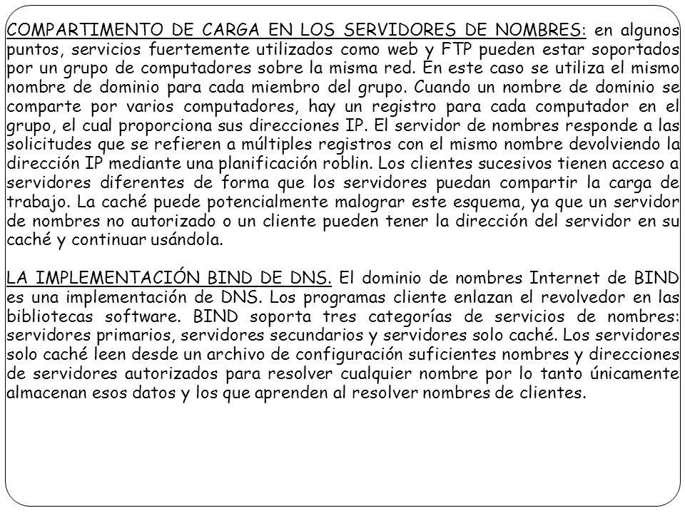 COMPARTIMENTO DE CARGA EN LOS SERVIDORES DE NOMBRES: en algunos puntos, servicios fuertemente utilizados como web y FTP pueden estar soportados por un grupo de computadores sobre la misma red. En este caso se utiliza el mismo nombre de dominio para cada miembro del grupo. Cuando un nombre de dominio se comparte por varios computadores, hay un registro para cada computador en el grupo, el cual proporciona sus direcciones IP. El servidor de nombres responde a las solicitudes que se refieren a múltiples registros con el mismo nombre devolviendo la dirección IP mediante una planificación roblin. Los clientes sucesivos tienen acceso a servidores diferentes de forma que los servidores puedan compartir la carga de trabajo. La caché puede potencialmente malograr este esquema, ya que un servidor de nombres no autorizado o un cliente pueden tener la dirección del servidor en su caché y continuar usándola.