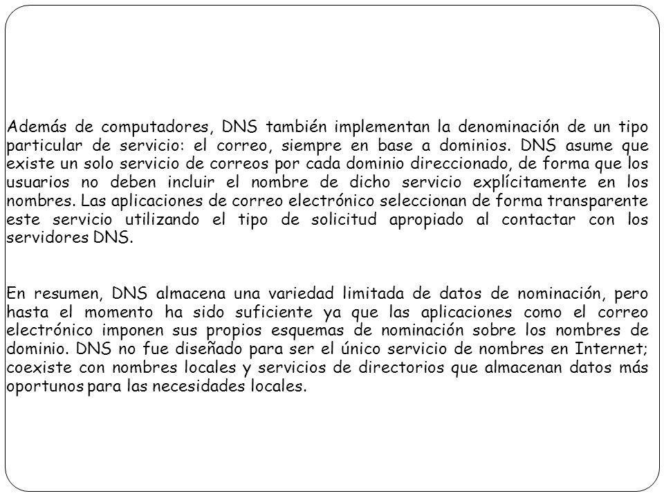 Además de computadores, DNS también implementan la denominación de un tipo particular de servicio: el correo, siempre en base a dominios. DNS asume que existe un solo servicio de correos por cada dominio direccionado, de forma que los usuarios no deben incluir el nombre de dicho servicio explícitamente en los nombres. Las aplicaciones de correo electrónico seleccionan de forma transparente este servicio utilizando el tipo de solicitud apropiado al contactar con los servidores DNS.