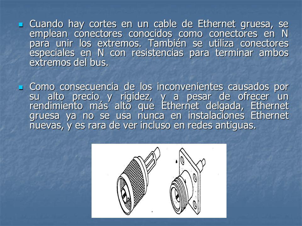 Cuando hay cortes en un cable de Ethernet gruesa, se emplean conectores conocidos como conectores en N para unir los extremos. También se utiliza conectores especiales en N con resistencias para terminar ambos extremos del bus.