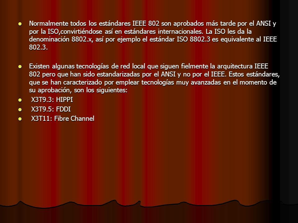 Normalmente todos los estándares IEEE 802 son aprobados más tarde por el ANSI y por la ISO,convirtiéndose así en estándares internacionales. La ISO les da la denominación 8802.x, así por ejemplo el estándar ISO 8802.3 es equivalente al IEEE 802.3.