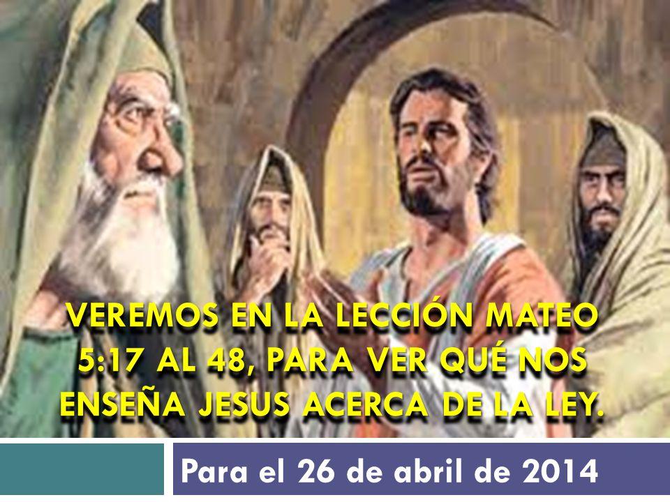 Veremos en la lección Mateo 5:17 al 48, para ver qué nos enseña Jesus acerca de la Ley.