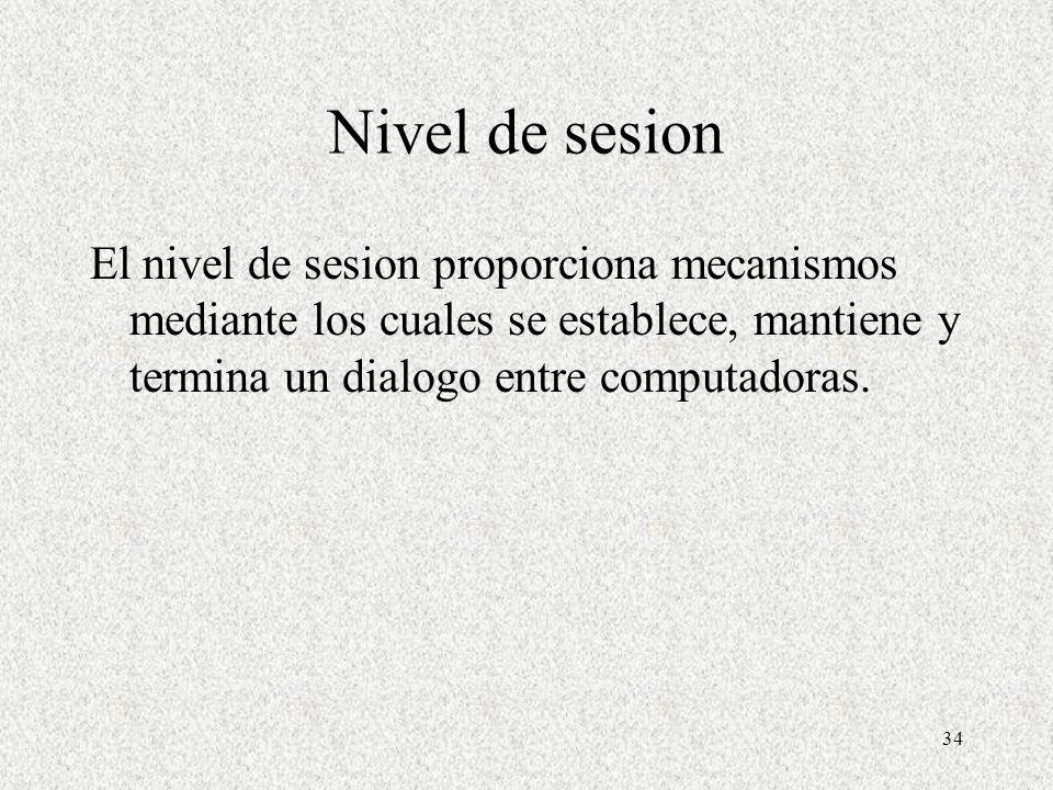 Nivel de sesion El nivel de sesion proporciona mecanismos mediante los cuales se establece, mantiene y termina un dialogo entre computadoras.