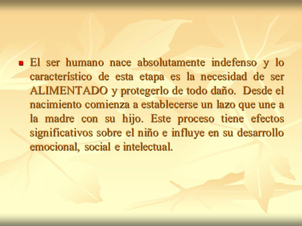 El ser humano nace absolutamente indefenso y lo característico de esta etapa es la necesidad de ser ALIMENTADO y protegerlo de todo daño.