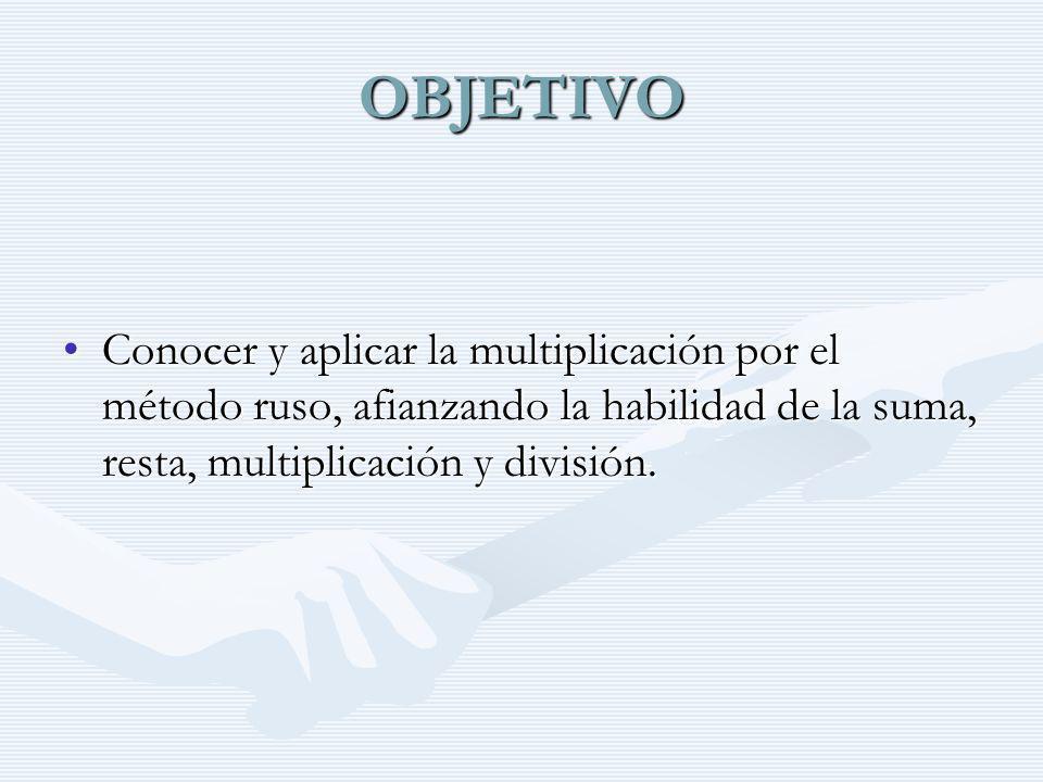OBJETIVO Conocer y aplicar la multiplicación por el método ruso, afianzando la habilidad de la suma, resta, multiplicación y división.